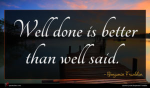 Benjamin Franklin quote : Well done is better ...