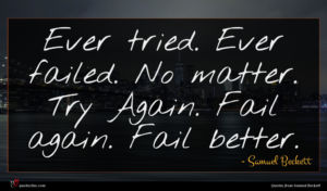 Samuel Beckett quote : Ever tried Ever failed ...