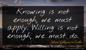 Johann Wolfgang von Goethe quote : Knowing is not enough ...