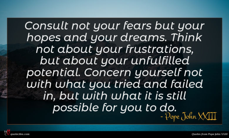 Consult not your fears but your hopes and your dreams. Think not about your frustrations, but about your unfulfilled potential. Concern yourself not with what you tried and failed in, but with what it is still possible for you to do.