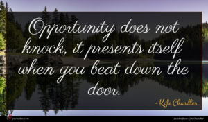 Kyle Chandler quote : Opportunity does not knock ...