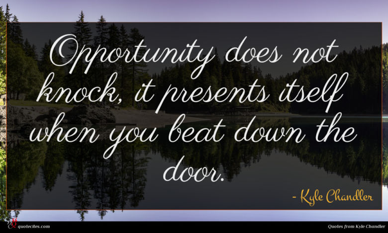 Opportunity does not knock, it presents itself when you beat down the door.