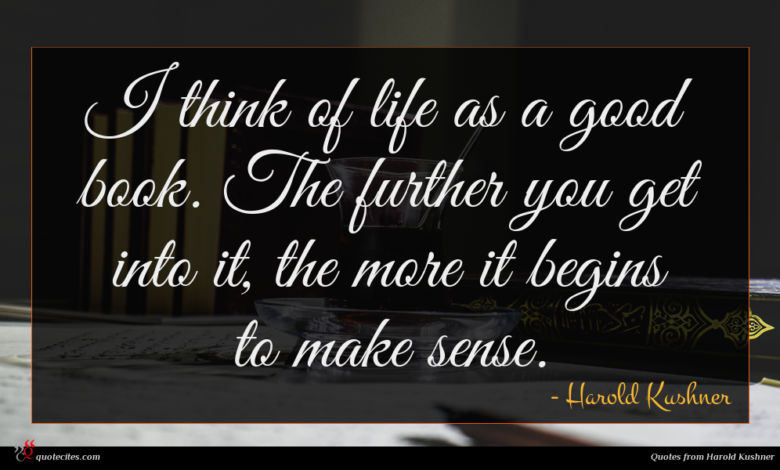 I think of life as a good book. The further you get into it, the more it begins to make sense.