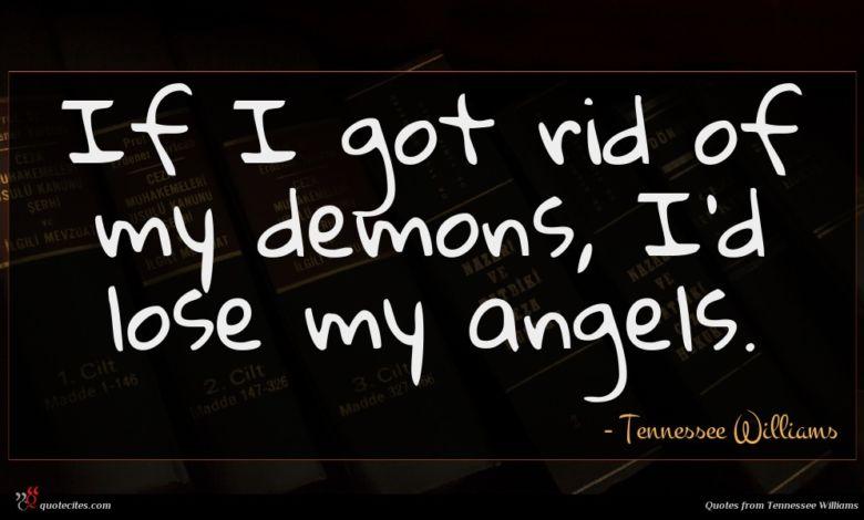 If I got rid of my demons, I'd lose my angels.
