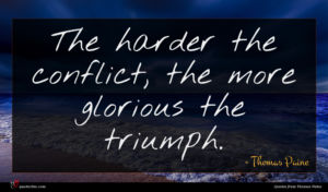 Thomas Paine quote : The harder the conflict ...