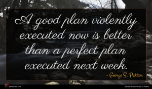 George S. Patton quote : A good plan violently ...