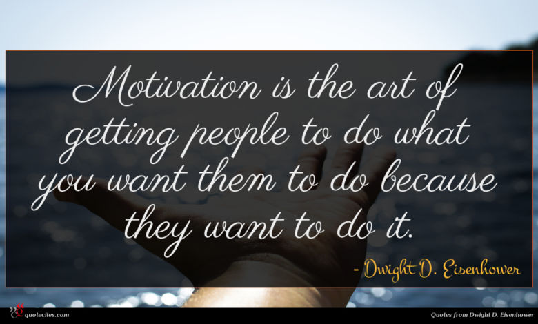 Motivation is the art of getting people to do what you want them to do because they want to do it.
