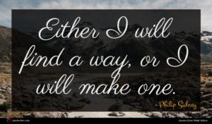 Philip Sidney quote : Either I will find ...