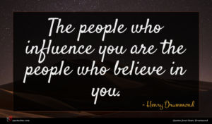 Henry Drummond quote : The people who influence ...
