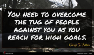 George S. Patton quote : You need to overcome ...