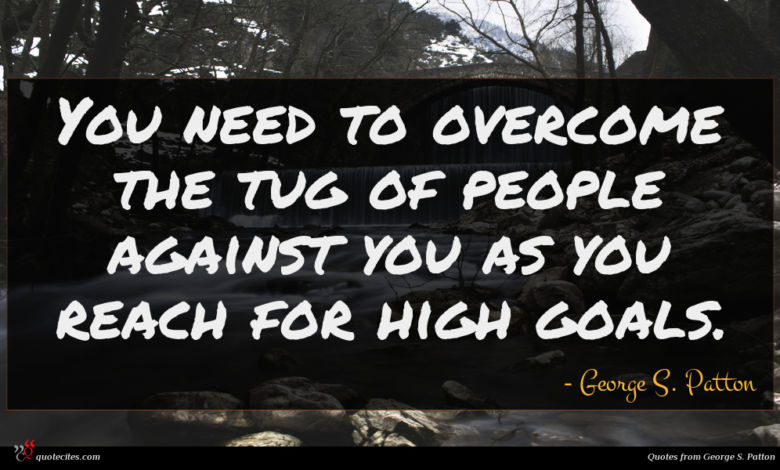 You need to overcome the tug of people against you as you reach for high goals.