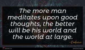 Confucius quote : The more man meditates ...