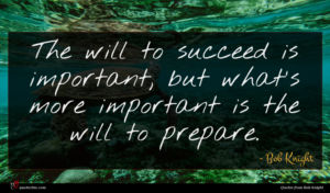 Bob Knight quote : The will to succeed ...