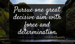 Carl von Clausewitz quote : Pursue one great decisive ...