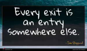 Tom Stoppard quote : Every exit is an ...
