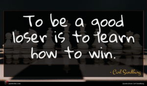 Carl Sandburg quote : To be a good ...