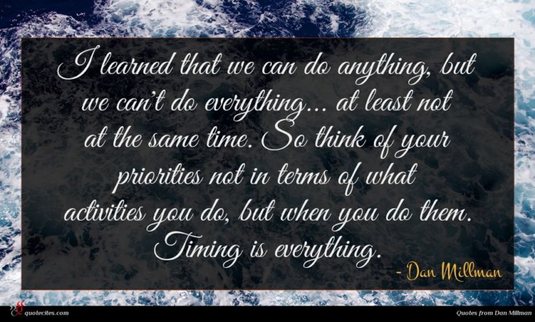 I learned that we can do anything, but we can't do everything... at least not at the same time. So think of your priorities not in terms of what activities you do, but when you do them. Timing is everything.