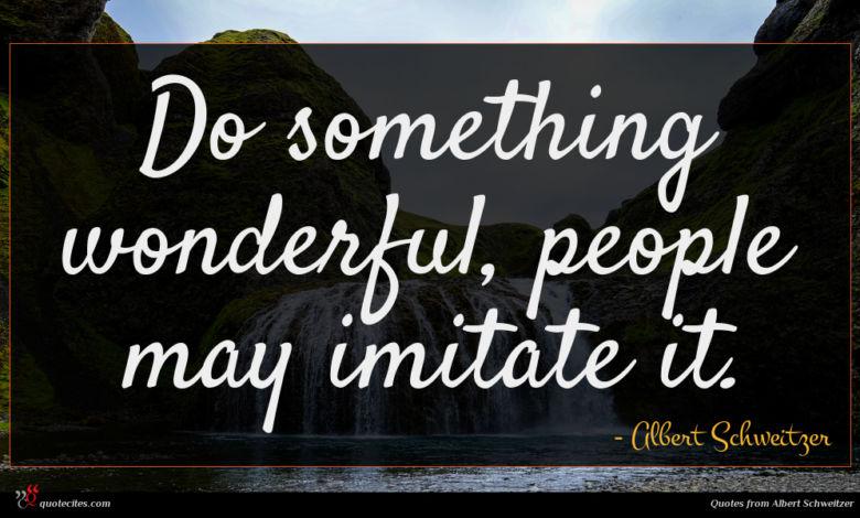 Do something wonderful, people may imitate it.