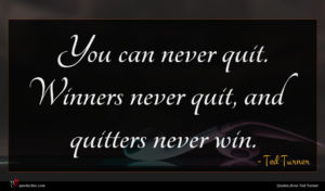 Ted Turner quote : You can never quit ...