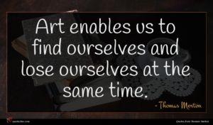 Thomas Merton quote : Art enables us to ...