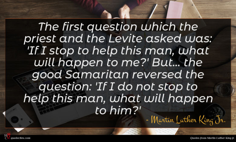 The first question which the priest and the Levite asked was: 'If I stop to help this man, what will happen to me?' But... the good Samaritan reversed the question: 'If I do not stop to help this man, what will happen to him?'
