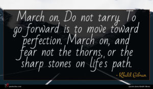 Khalil Gibran quote : March on Do not ...