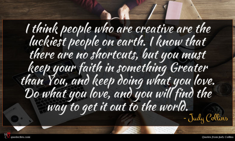 I think people who are creative are the luckiest people on earth. I know that there are no shortcuts, but you must keep your faith in something Greater than You, and keep doing what you love. Do what you love, and you will find the way to get it out to the world.