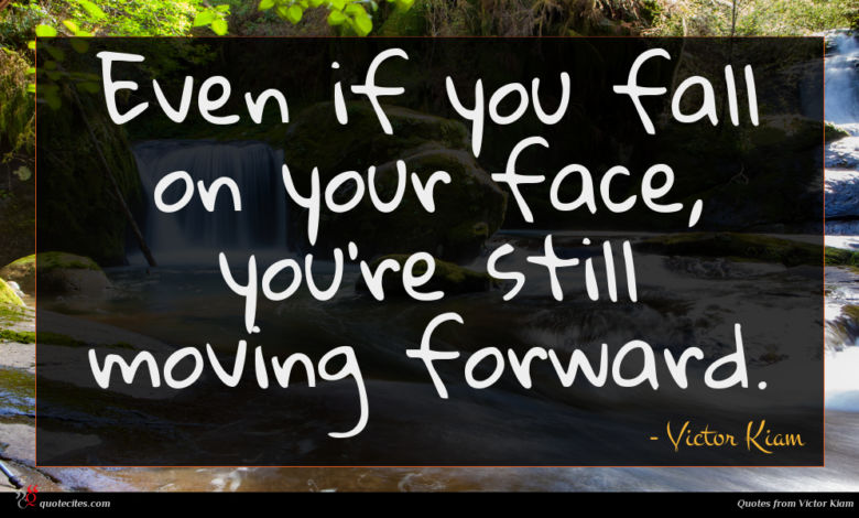 Even if you fall on your face, you're still moving forward.