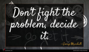 George Marshall quote : Don't fight the problem ...