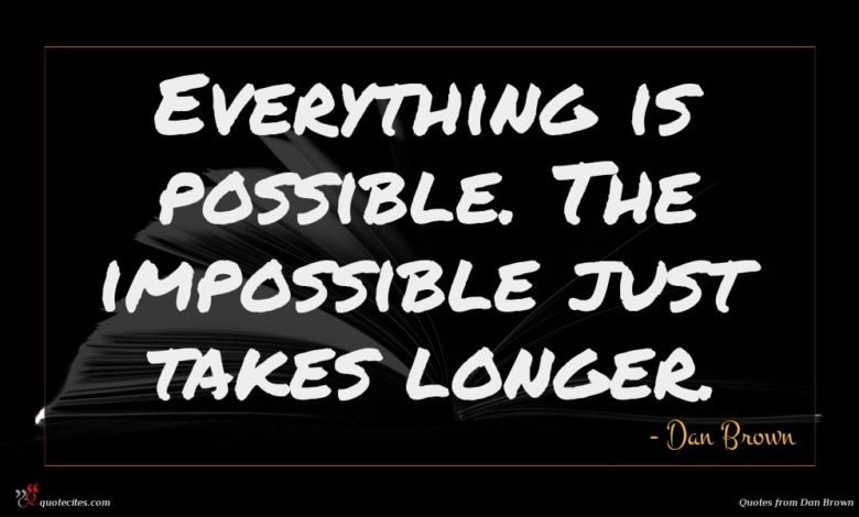 Everything is possible. The impossible just takes longer.