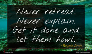Benjamin Jowett quote : Never retreat Never explain ...