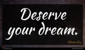 Octavio Paz quote : Deserve your dream ...