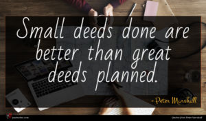 Peter Marshall quote : Small deeds done are ...