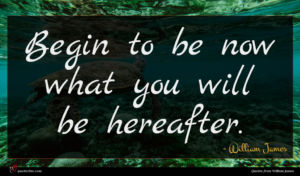 William James quote : Begin to be now ...