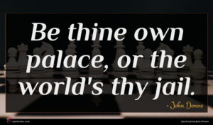 John Donne quote : Be thine own palace ...