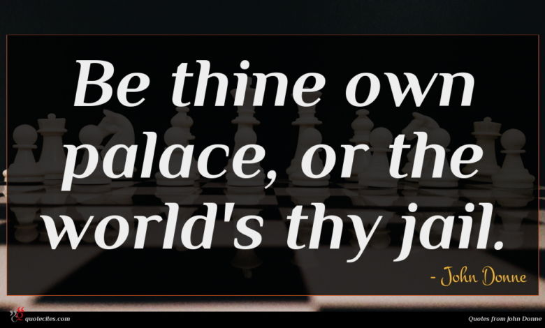Be thine own palace, or the world's thy jail.