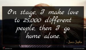 Janis Joplin quote : On stage I make ...