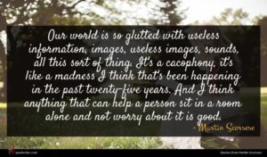 Martin Scorsese quote : Our world is so ...
