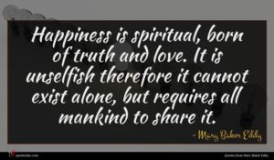 Mary Baker Eddy quote : Happiness is spiritual born ...