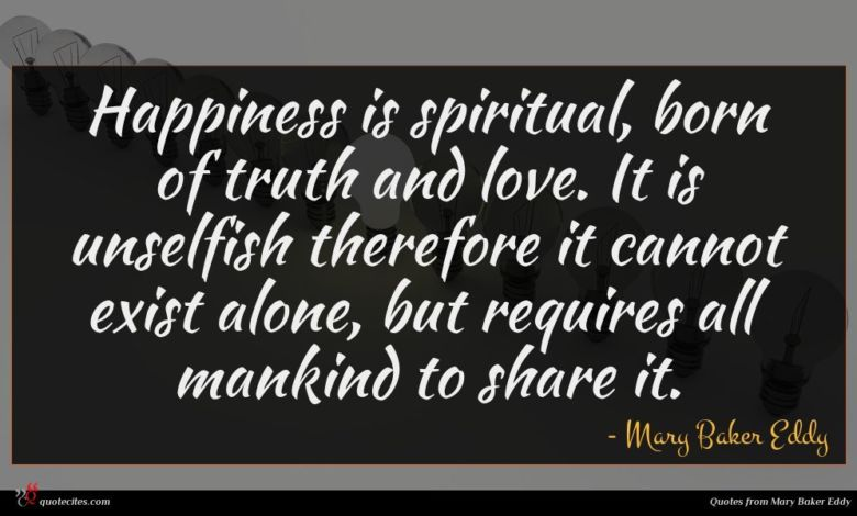 Happiness is spiritual, born of truth and love. It is unselfish therefore it cannot exist alone, but requires all mankind to share it.