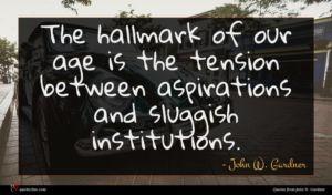 John W. Gardner quote : The hallmark of our ...