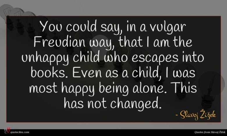 You could say, in a vulgar Freudian way, that I am the unhappy child who escapes into books. Even as a child, I was most happy being alone. This has not changed.