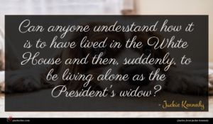 Jackie Kennedy quote : Can anyone understand how ...