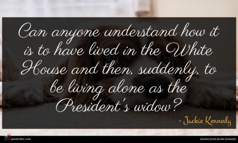Can anyone understand how it is to have lived in the White House and then, suddenly, to be living alone as the President's widow?