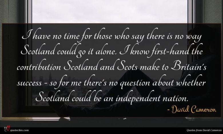 I have no time for those who say there is no way Scotland could go it alone. I know first-hand the contribution Scotland and Scots make to Britain's success - so for me there's no question about whether Scotland could be an independent nation.