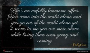Emily Carr quote : Life's an awfully lonesome ...