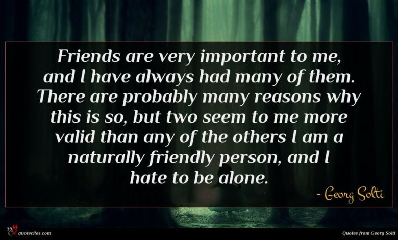 Friends are very important to me, and I have always had many of them. There are probably many reasons why this is so, but two seem to me more valid than any of the others I am a naturally friendly person, and I hate to be alone.