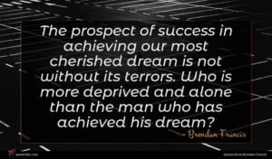 Brendan Francis quote : The prospect of success ...
