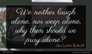 Anna Laetitia Barbauld quote : We neither laugh alone ...