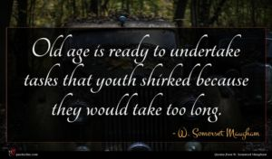 W. Somerset Maugham quote : Old age is ready ...